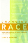Changing Race: Latinos, the Census and the History of Ethnicity by Clara E. Rodriguez